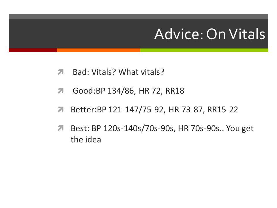 Advice: On Vitals Bad: Vitals? What vitals? Good:BP 134/86, HR 72, RR18 Better:BP 121-147/75-92, HR 73-87, RR15-22 Best: BP 120s-140s/70s-90s, HR 70s-