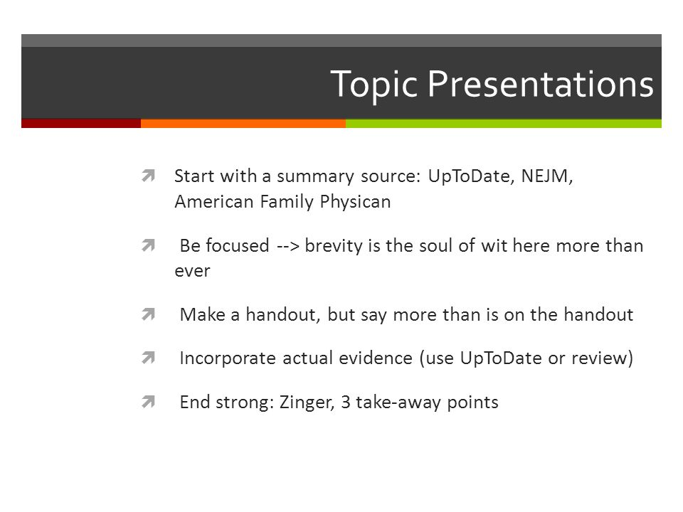Topic Presentations Start with a summary source: UpToDate, NEJM, American Family Physican Be focused --> brevity is the soul of wit here more than ever Make a handout, but say more than is on the handout Incorporate actual evidence (use UpToDate or review) End strong: Zinger, 3 take-away points
