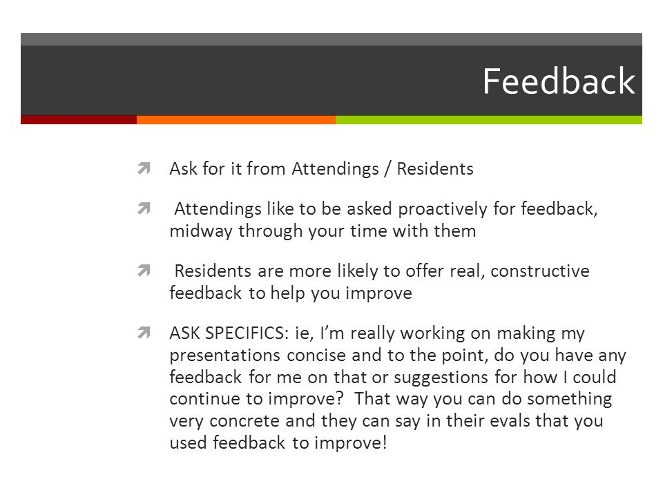 Feedback Ask for it from Attendings / Residents Attendings like to be asked proactively for feedback, midway through your time with them Residents are more likely to offer real, constructive feedback to help you improve ASK SPECIFICS: ie, Im really working on making my presentations concise and to the point, do you have any feedback for me on that or suggestions for how I could continue to improve.