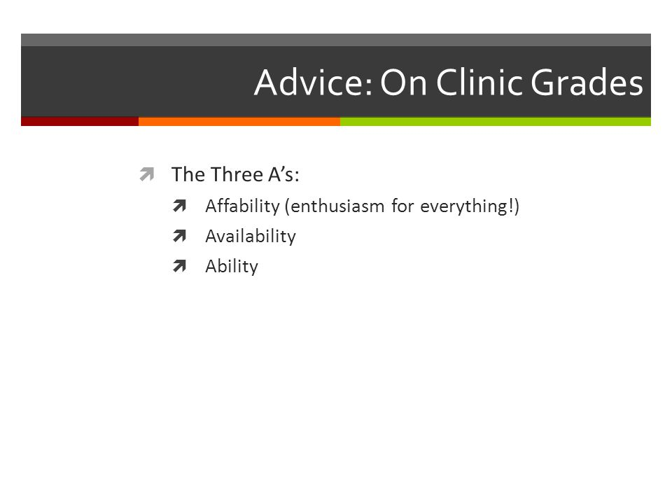 Advice: On Clinic Grades The Three As: Affability (enthusiasm for everything!) Availability Ability