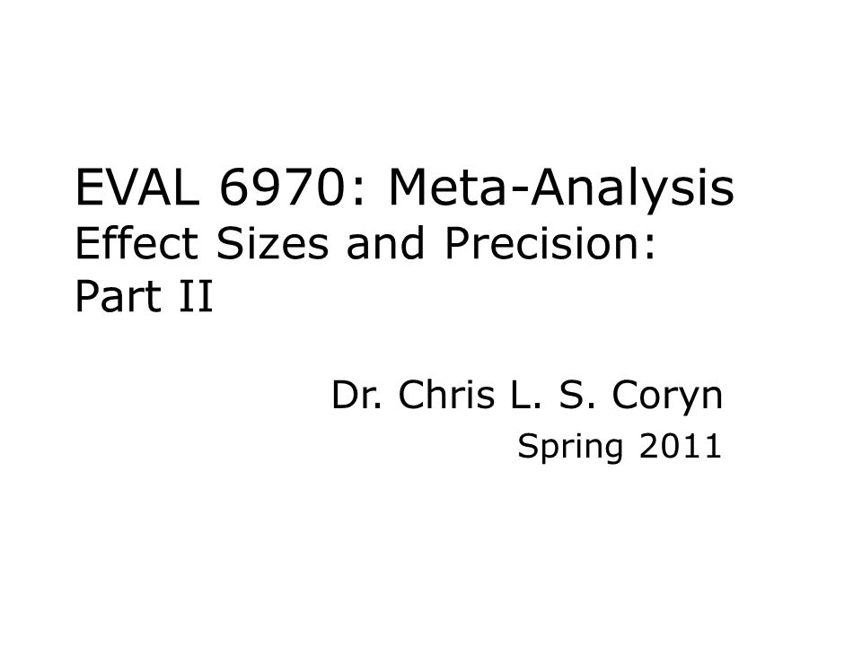 EVAL 6970: Meta-Analysis Effect Sizes and Precision: Part II Dr. Chris L. S. Coryn Spring 2011