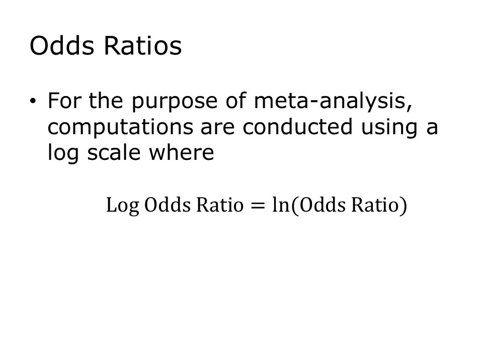 Odds Ratios For the purpose of meta-analysis, computations are conducted using a log scale where
