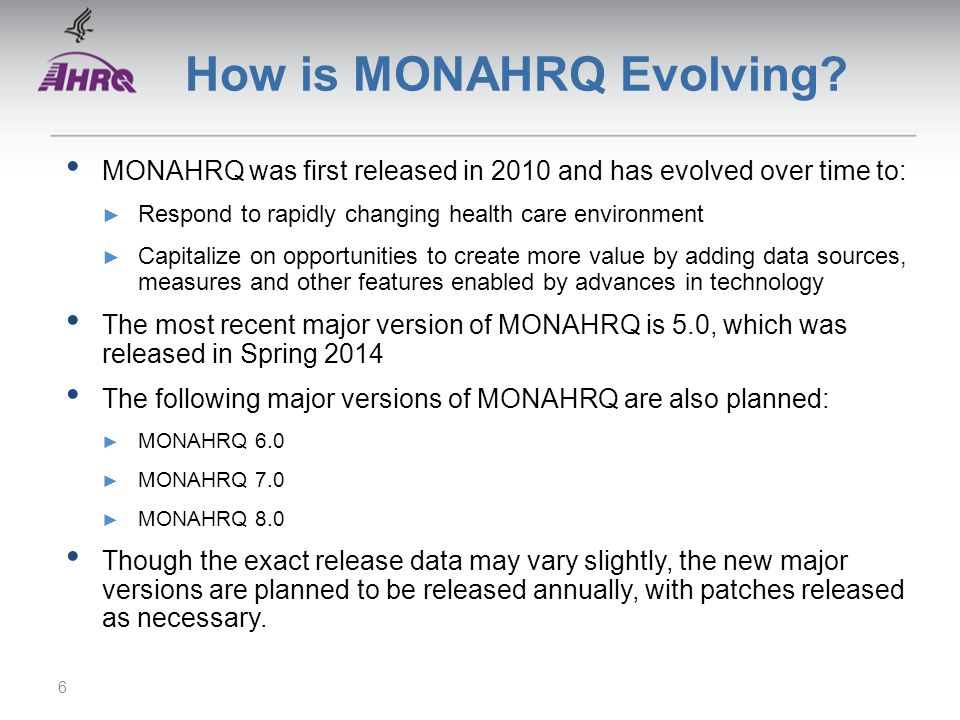 How is MONAHRQ Evolving? MONAHRQ was first released in 2010 and has evolved over time to: Respond to rapidly changing health care environment Capitali