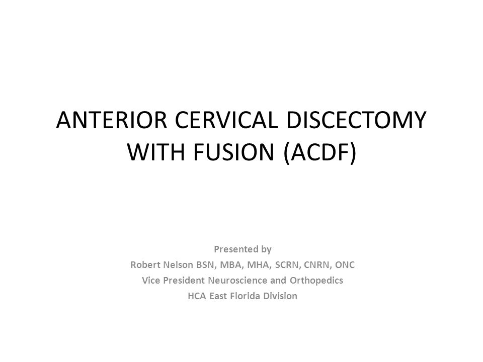 ANTERIOR CERVICAL DISCECTOMY WITH FUSION (ACDF) Presented by Robert Nelson BSN, MBA, MHA, SCRN, CNRN, ONC Vice President Neuroscience and Orthopedics
