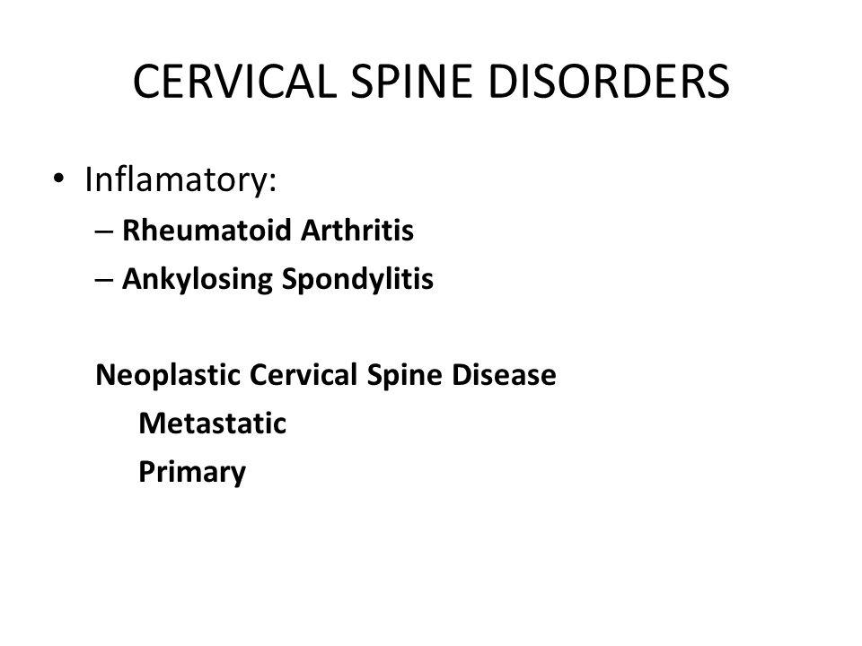 CERVICAL SPINE DISORDERS Inflamatory: – Rheumatoid Arthritis – Ankylosing Spondylitis Neoplastic Cervical Spine Disease Metastatic Primary