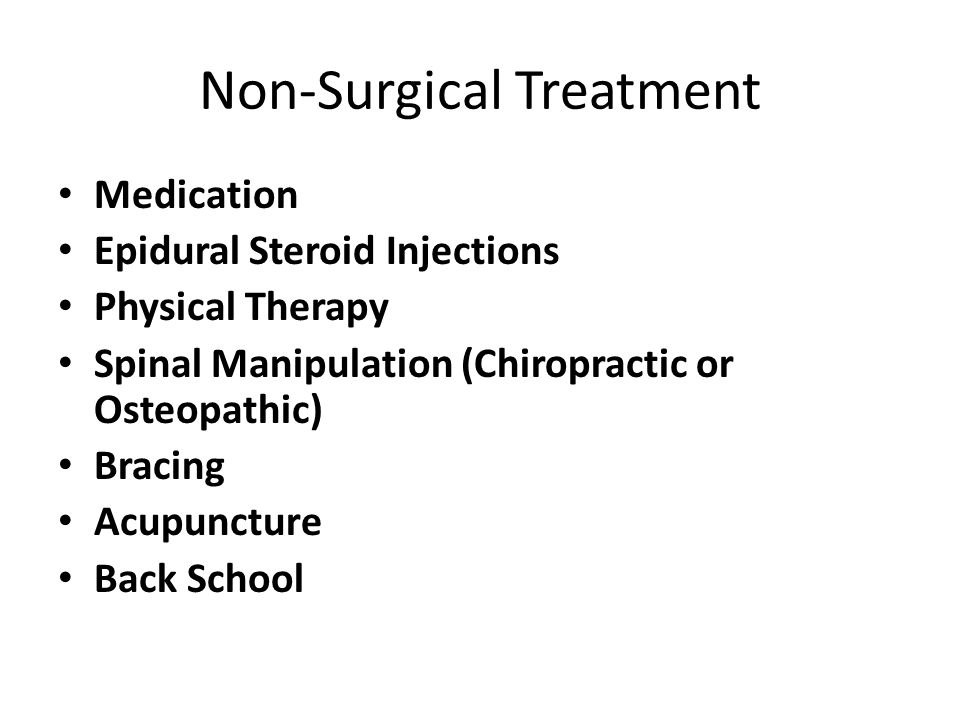 Non-Surgical Treatment Medication Epidural Steroid Injections Physical Therapy Spinal Manipulation (Chiropractic or Osteopathic) Bracing Acupuncture B