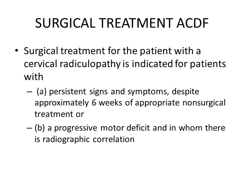 SURGICAL TREATMENT ACDF Surgical treatment for the patient with a cervical radiculopathy is indicated for patients with – (a) persistent signs and sym