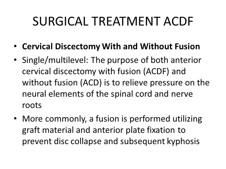 SURGICAL TREATMENT ACDF Cervical Discectomy With and Without Fusion Single/multilevel: The purpose of both anterior cervical discectomy with fusion (A