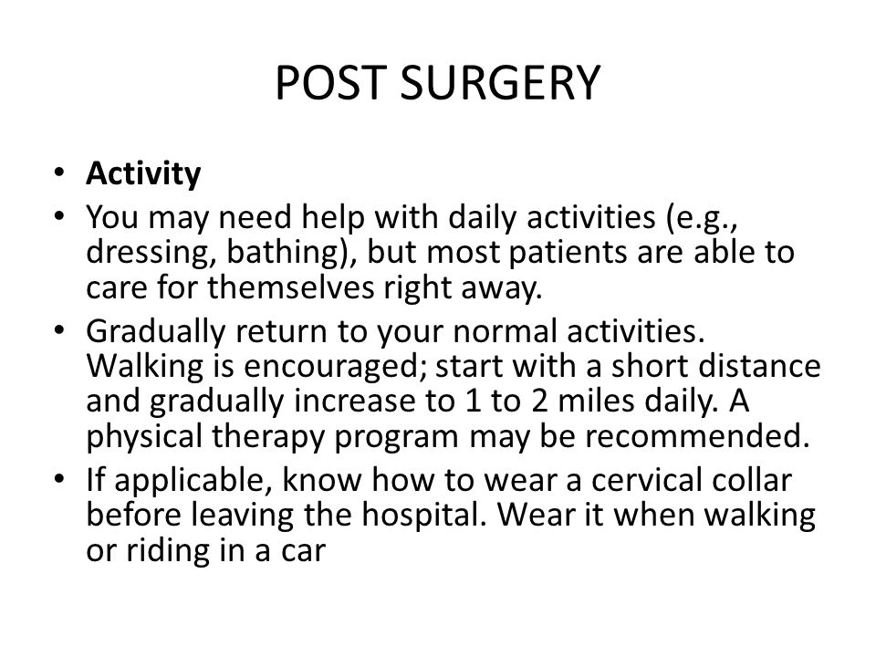 POST SURGERY Activity You may need help with daily activities (e.g., dressing, bathing), but most patients are able to care for themselves right away.