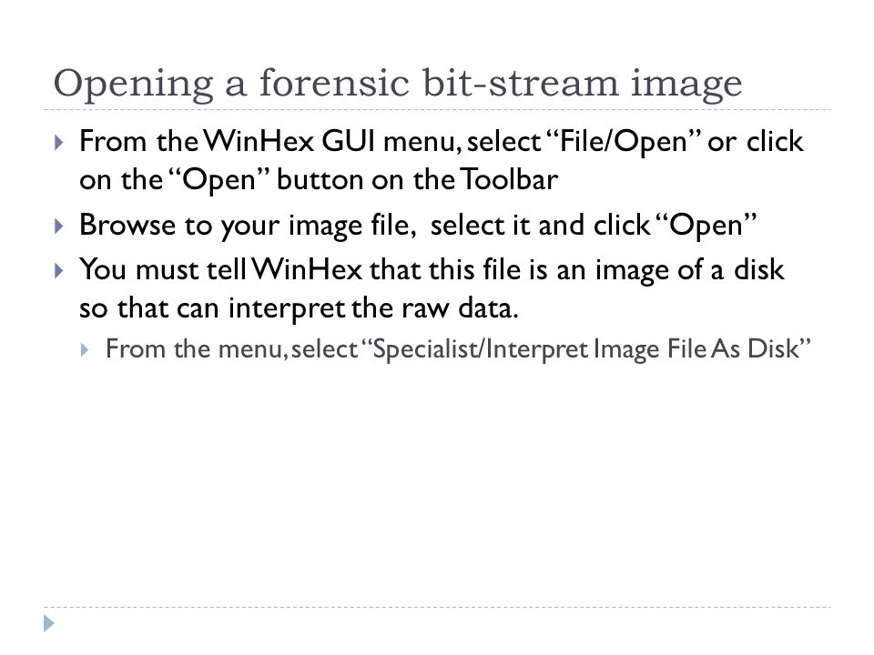 Opening a forensic bit-stream image From the WinHex GUI menu, select File/Open or click on the Open button on the Toolbar Browse to your image file, s