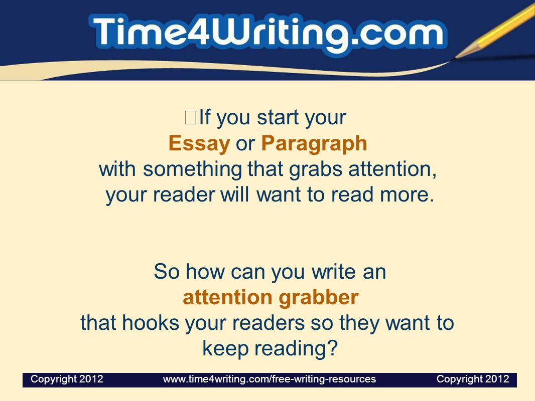 If you start your Essay or Paragraph with something that grabs attention, your reader will want to read more. So how can you write an attention grabbe
