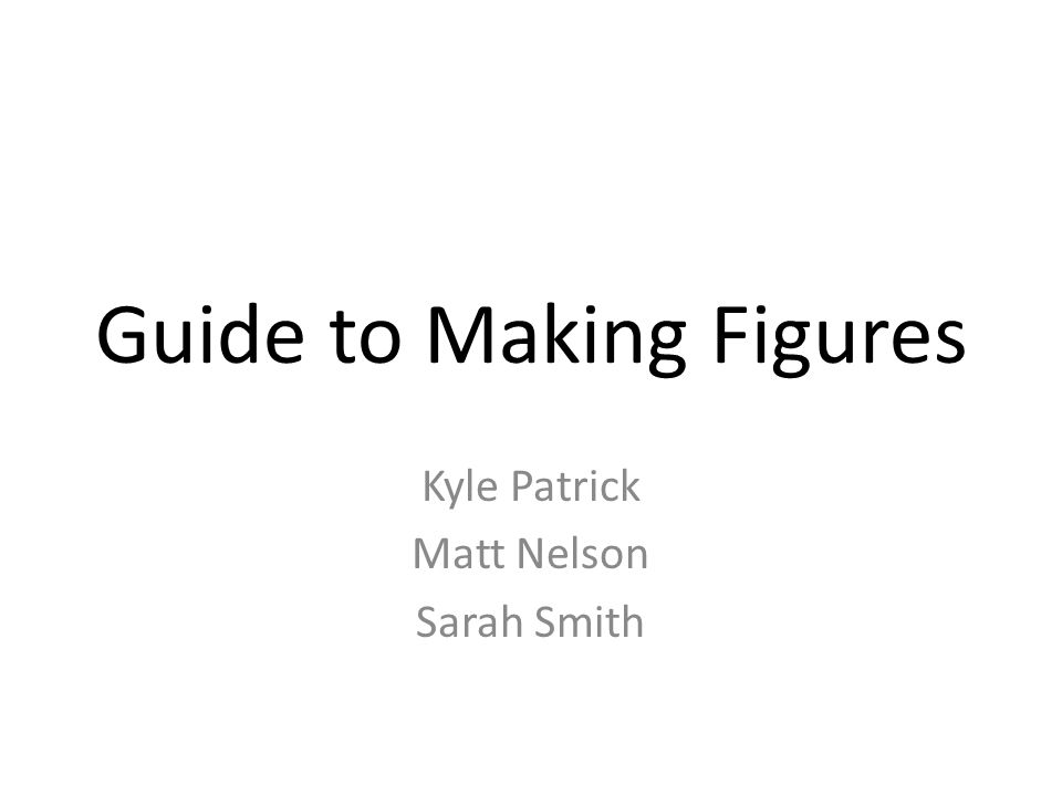 Guide to Making Figures Kyle Patrick Matt Nelson Sarah Smith