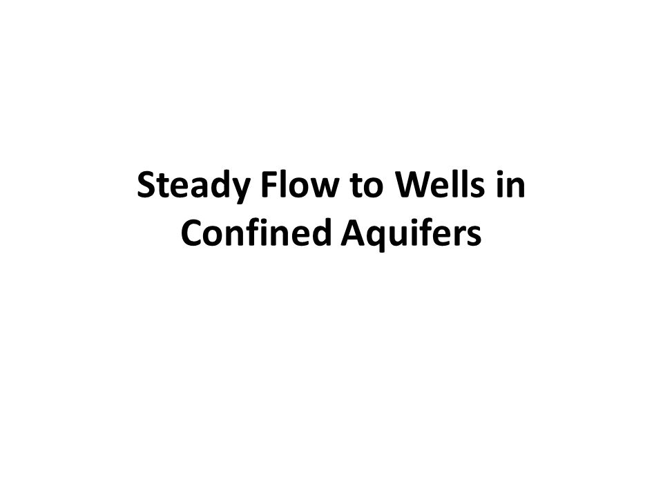 Steady Flow to a Well in a Confined Aquifer r w Ground surface Bedrock Confined aquifer Q h0h0 Pre-pumping head Confining Layer b r1r1 r2r2 h2h2 h1h1 hwhw Observation wells Drawdown curve Q Pumping well Theim Equation In terms of head (we can write it in terms of drawdown also)