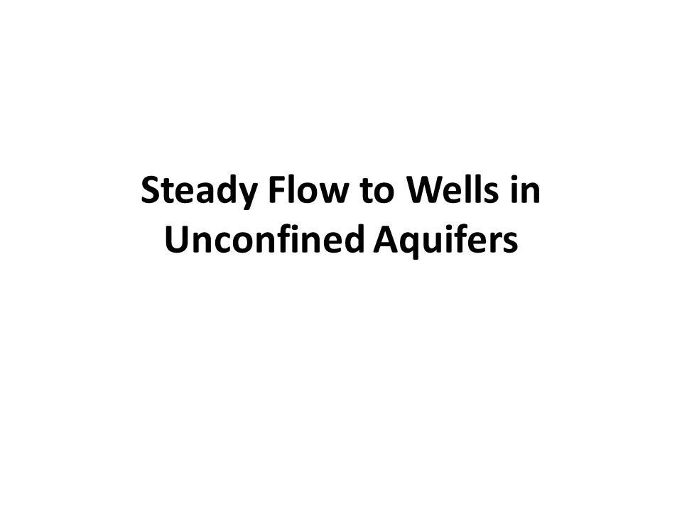 Steady Flow to a Well in an Unconfined Aquifer r w Ground surface Bedrock Unconfined aquifer Q h0h0 Pre-pumping Water level r1r1 r2r2 h2h2 h1h1 hwhw Observation wells Water Table Q Pumping well Unconfined aquifer