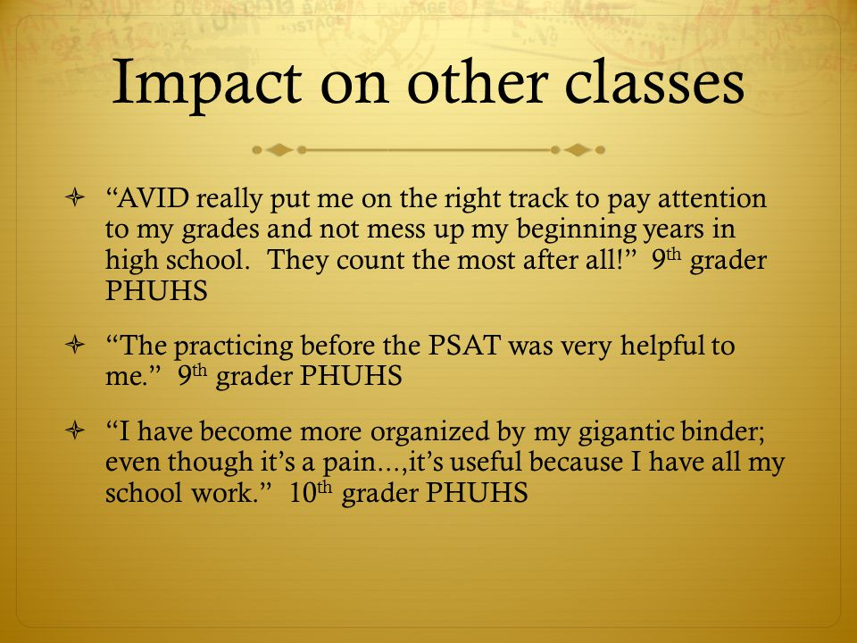 Impact on other classes AVID really put me on the right track to pay attention to my grades and not mess up my beginning years in high school. They co