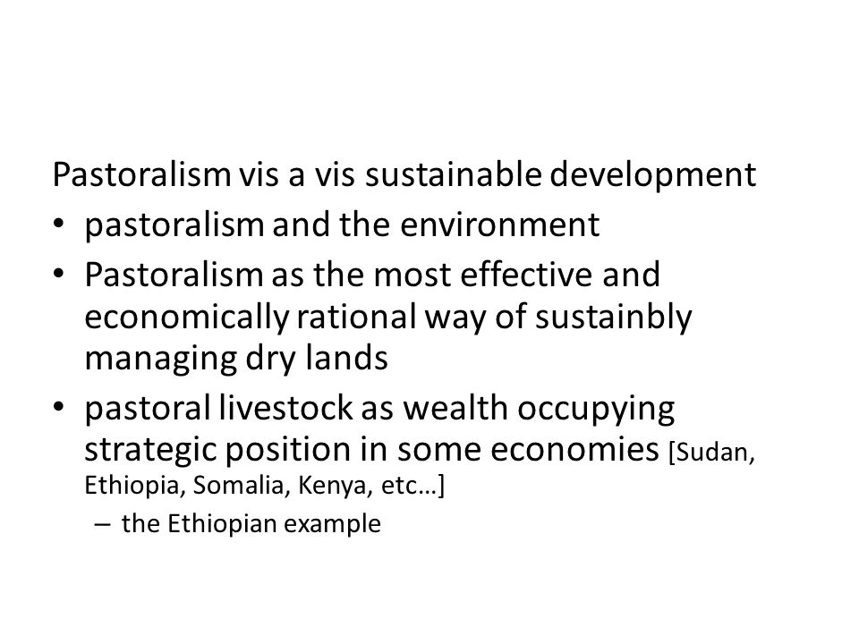 Pastoralism vis a vis sustainable development pastoralism and the environment Pastoralism as the most effective and economically rational way of sustainbly managing dry lands pastoral livestock as wealth occupying strategic position in some economies [Sudan, Ethiopia, Somalia, Kenya, etc…] – the Ethiopian example