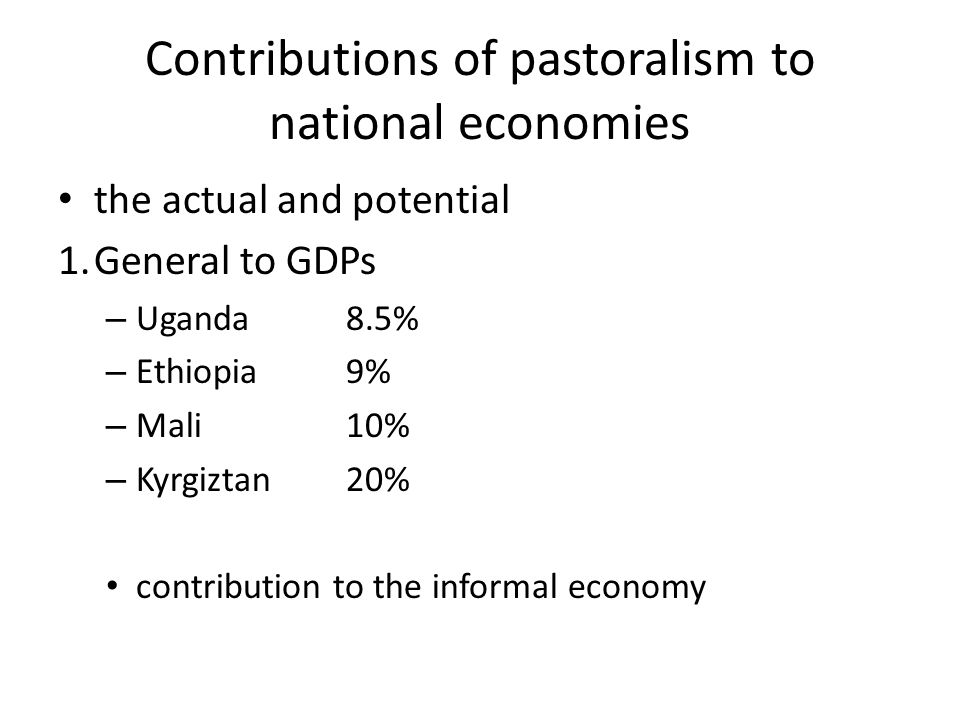 Contributions of pastoralism to national economies the actual and potential 1.General to GDPs – Uganda 8.5% – Ethiopia9% – Mali10% – Kyrgiztan 20% contribution to the informal economy