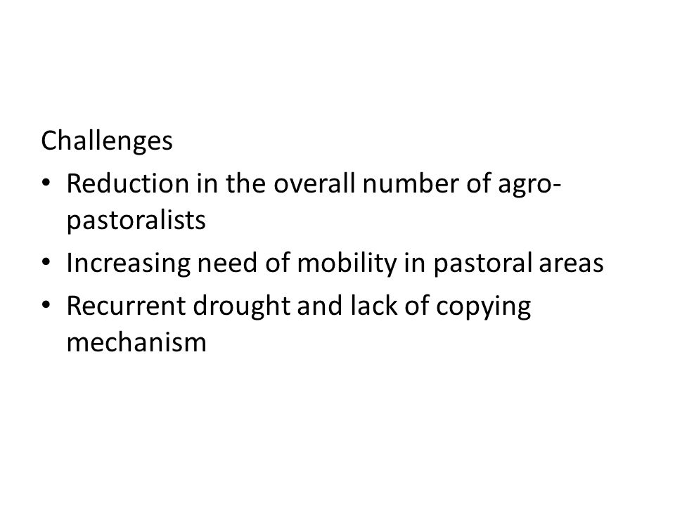 Challenges Reduction in the overall number of agro- pastoralists Increasing need of mobility in pastoral areas Recurrent drought and lack of copying mechanism