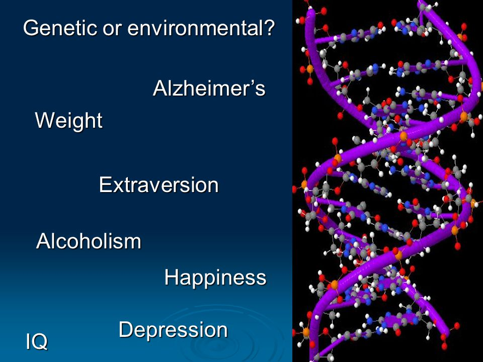 Genetic or environmental? Depression Alcoholism Happiness IQ Extraversion Alzheimers Weight