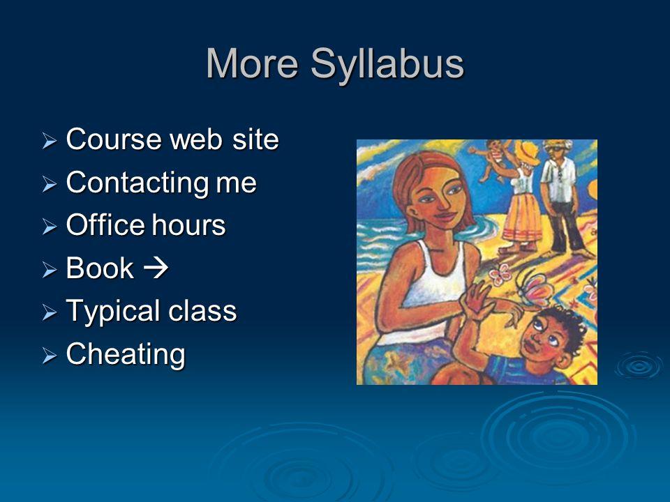 More Syllabus Course web site Course web site Contacting me Contacting me Office hours Office hours Book Book Typical class Typical class Cheating Che