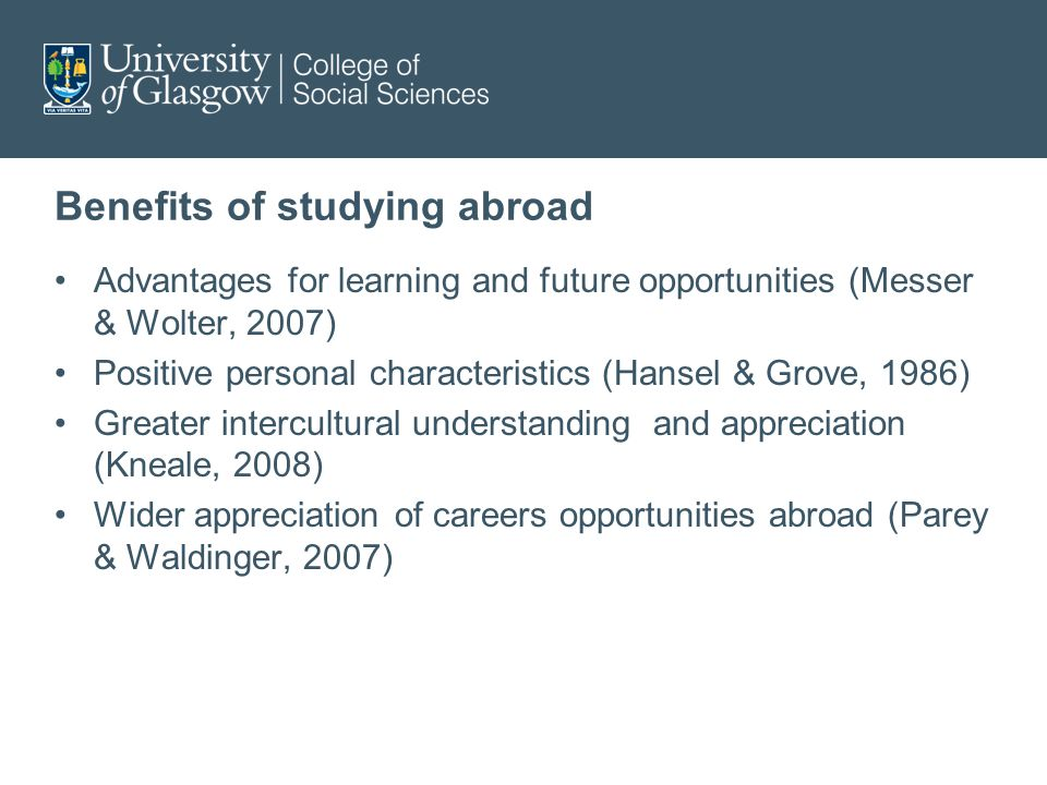 Benefits of studying abroad Advantages for learning and future opportunities (Messer & Wolter, 2007) Positive personal characteristics (Hansel & Grove, 1986) Greater intercultural understanding and appreciation (Kneale, 2008) Wider appreciation of careers opportunities abroad (Parey & Waldinger, 2007)