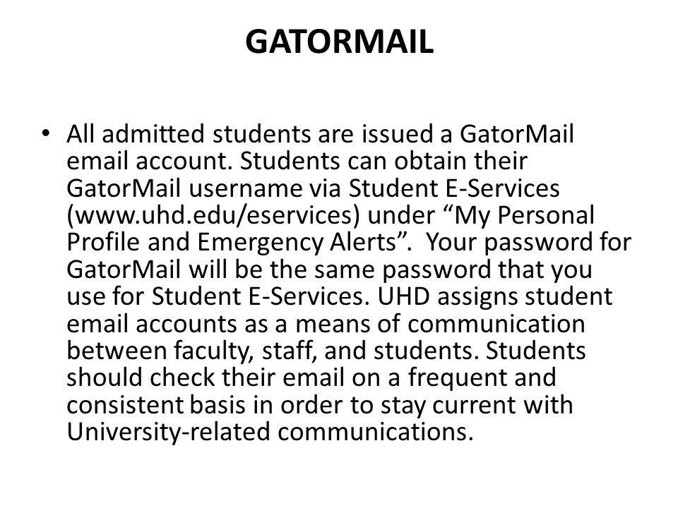 GATORMAIL All admitted students are issued a GatorMail email account. Students can obtain their GatorMail username via Student E-Services (www.uhd.edu