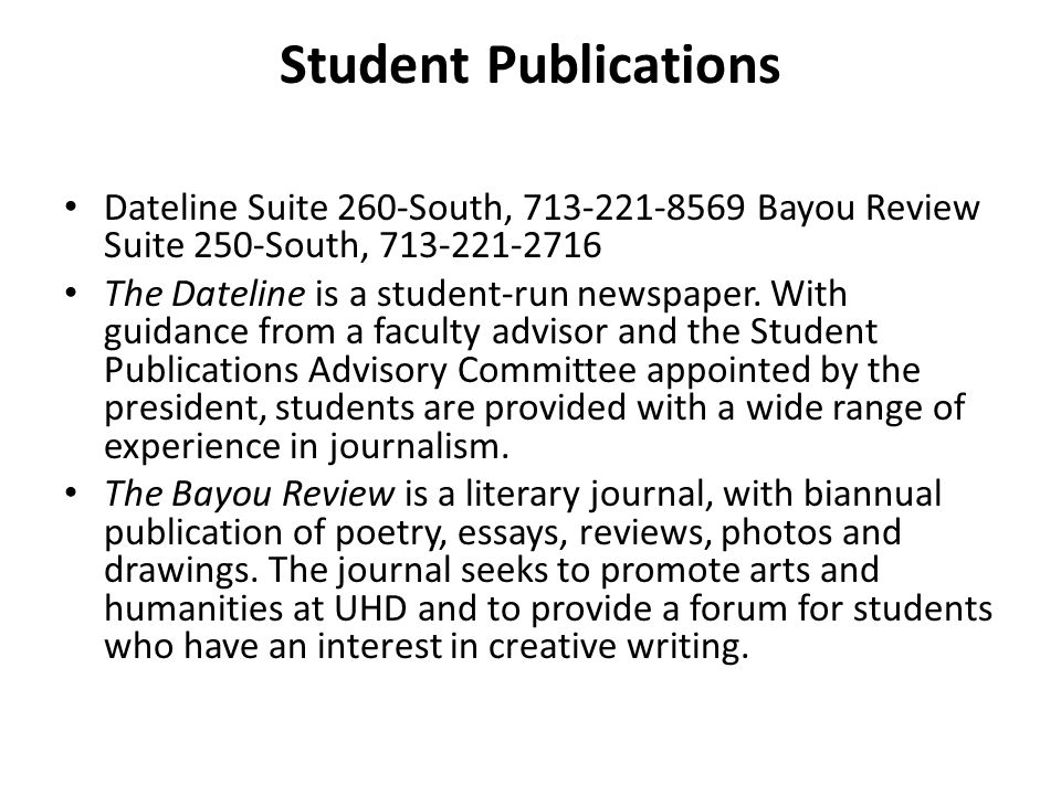 Student Publications Dateline Suite 260-South, 713-221-8569 Bayou Review Suite 250-South, 713-221-2716 The Dateline is a student-run newspaper. With g