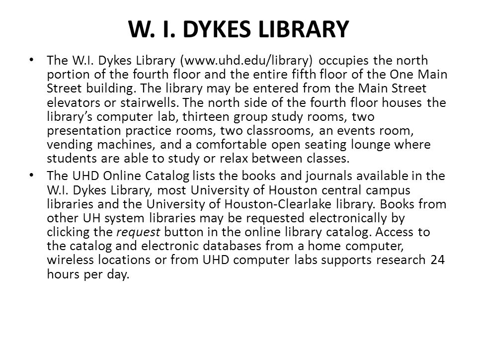 W. I. DYKES LIBRARY The W.I. Dykes Library (www.uhd.edu/library) occupies the north portion of the fourth floor and the entire fifth floor of the One