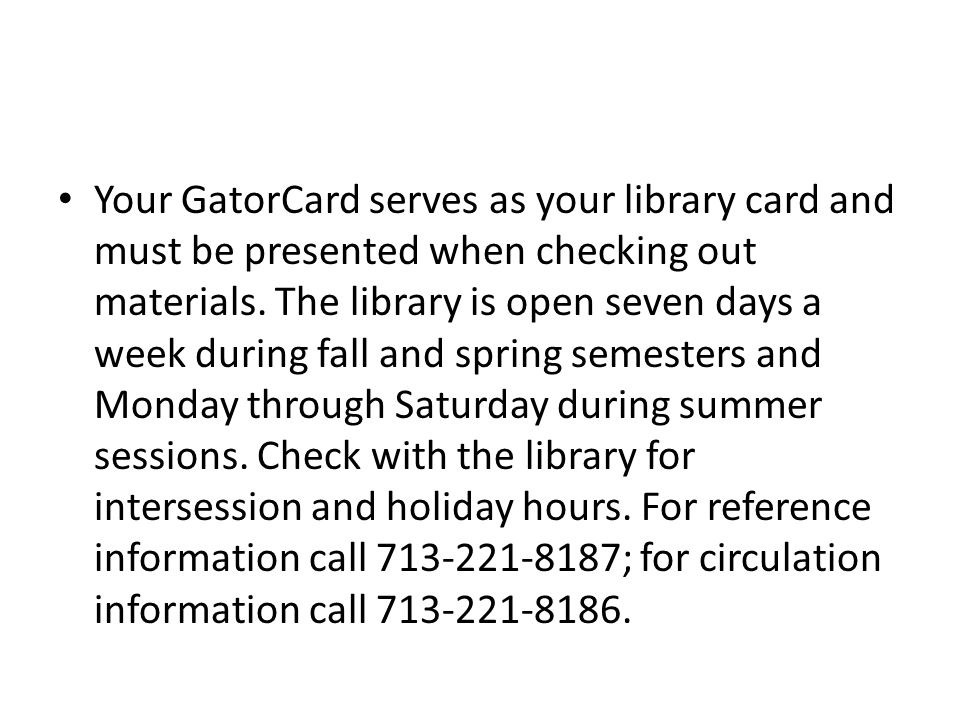 Your GatorCard serves as your library card and must be presented when checking out materials. The library is open seven days a week during fall and sp