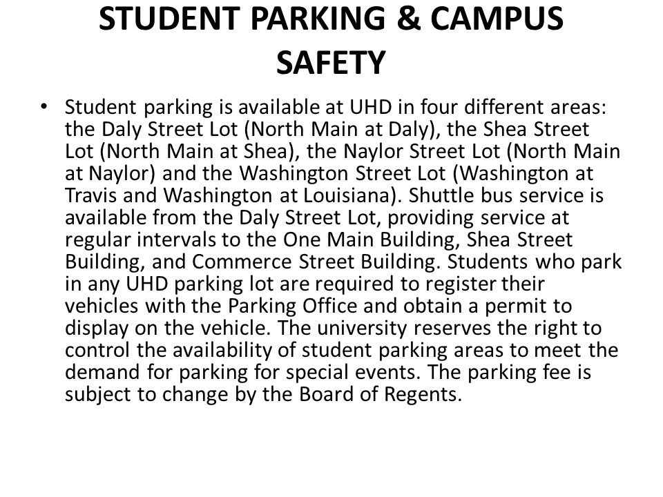 STUDENT PARKING & CAMPUS SAFETY Student parking is available at UHD in four different areas: the Daly Street Lot (North Main at Daly), the Shea Street