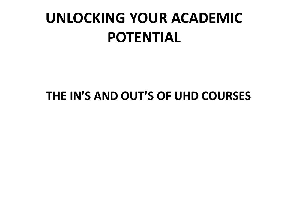 UNLOCKING YOUR ACADEMIC POTENTIAL THE INS AND OUTS OF UHD COURSES