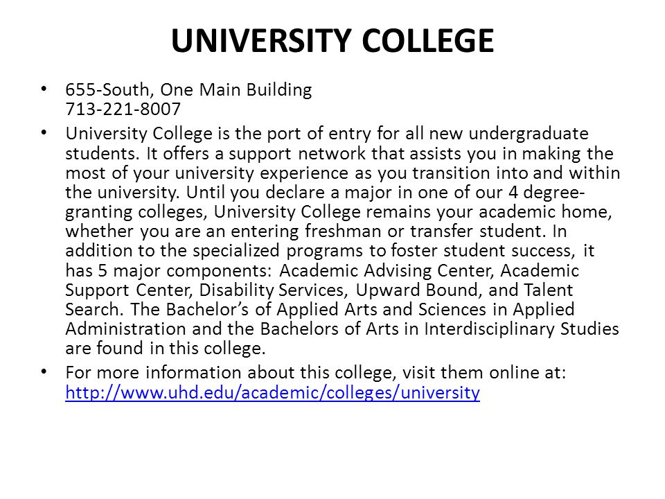 UNIVERSITY COLLEGE 655-South, One Main Building 713-221-8007 University College is the port of entry for all new undergraduate students. It offers a s