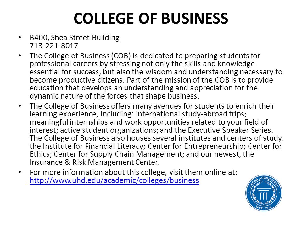 COLLEGE OF BUSINESS B400, Shea Street Building 713-221-8017 The College of Business (COB) is dedicated to preparing students for professional careers