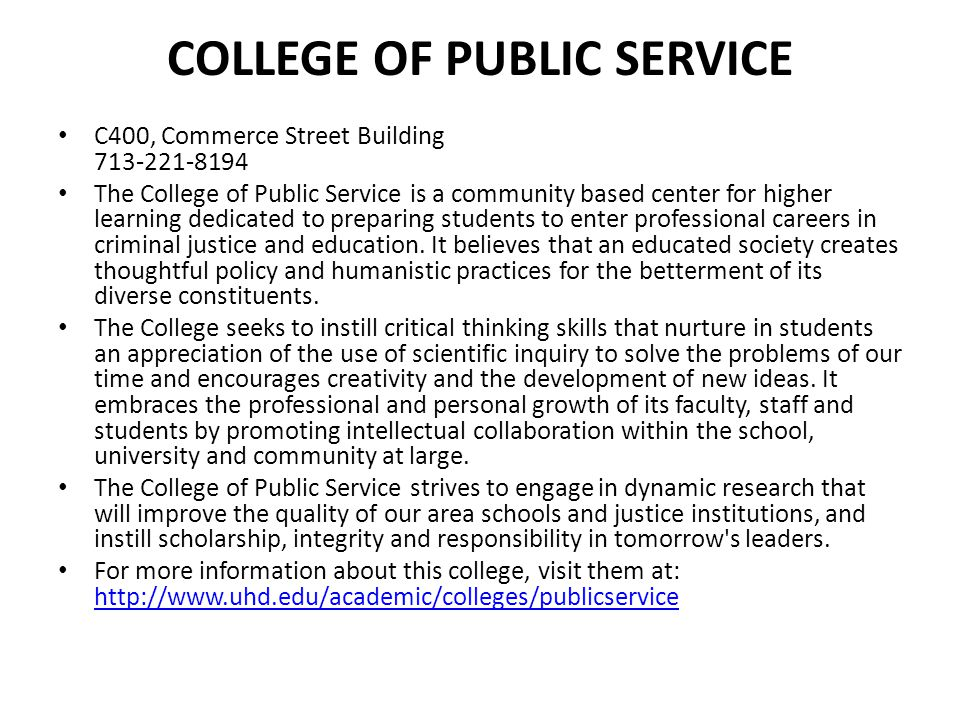 COLLEGE OF PUBLIC SERVICE C400, Commerce Street Building 713-221-8194 The College of Public Service is a community based center for higher learning de