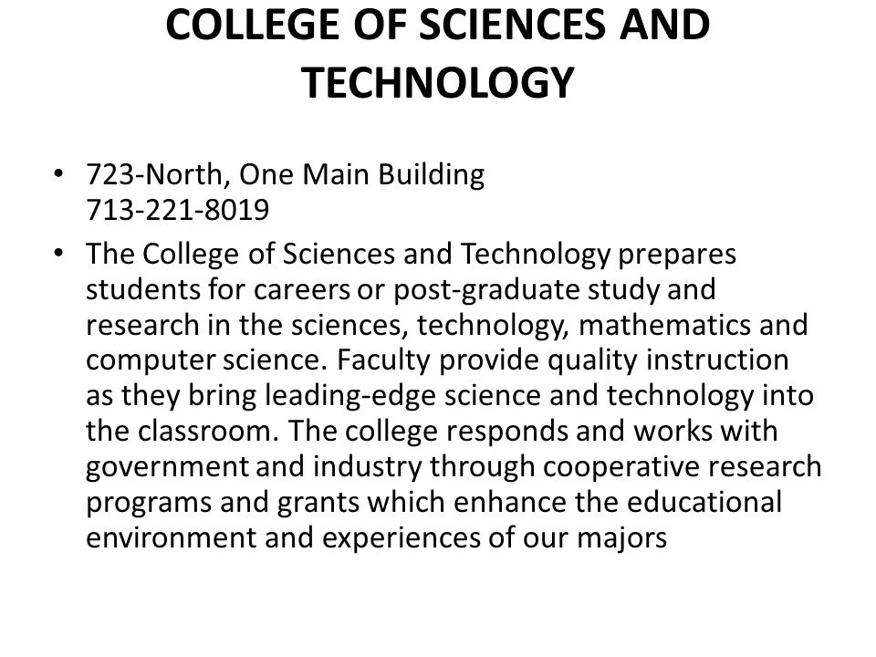 COLLEGE OF SCIENCES AND TECHNOLOGY 723-North, One Main Building 713-221-8019 The College of Sciences and Technology prepares students for careers or p