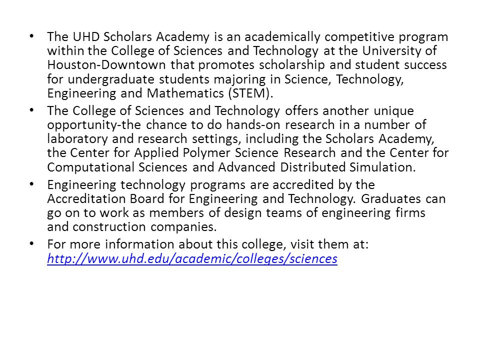The UHD Scholars Academy is an academically competitive program within the College of Sciences and Technology at the University of Houston-Downtown th