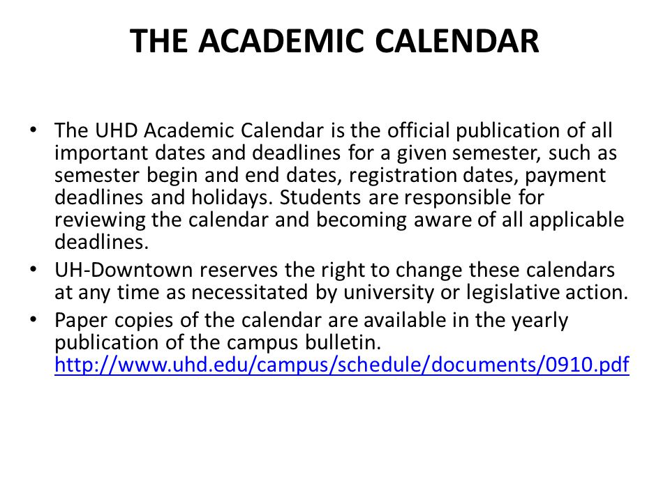 THE ACADEMIC CALENDAR The UHD Academic Calendar is the official publication of all important dates and deadlines for a given semester, such as semeste