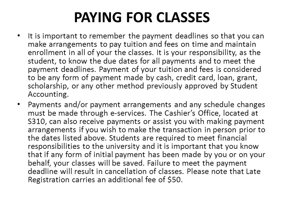PAYING FOR CLASSES It is important to remember the payment deadlines so that you can make arrangements to pay tuition and fees on time and maintain en