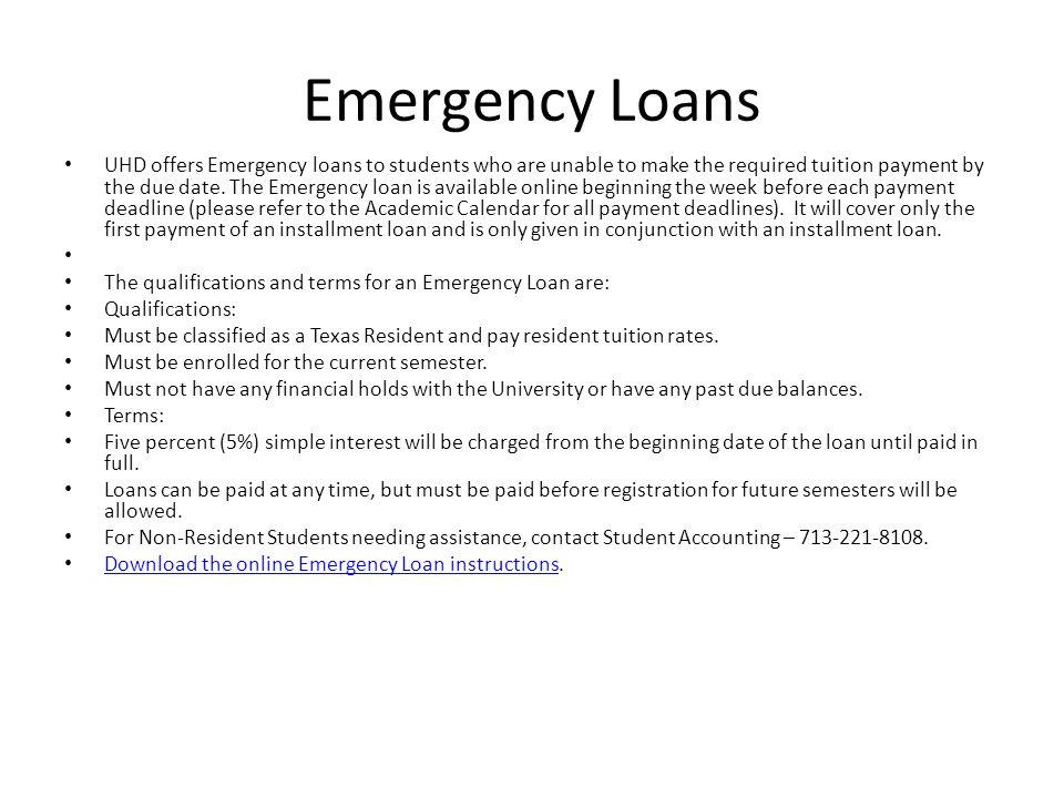 Emergency Loans UHD offers Emergency loans to students who are unable to make the required tuition payment by the due date. The Emergency loan is avai