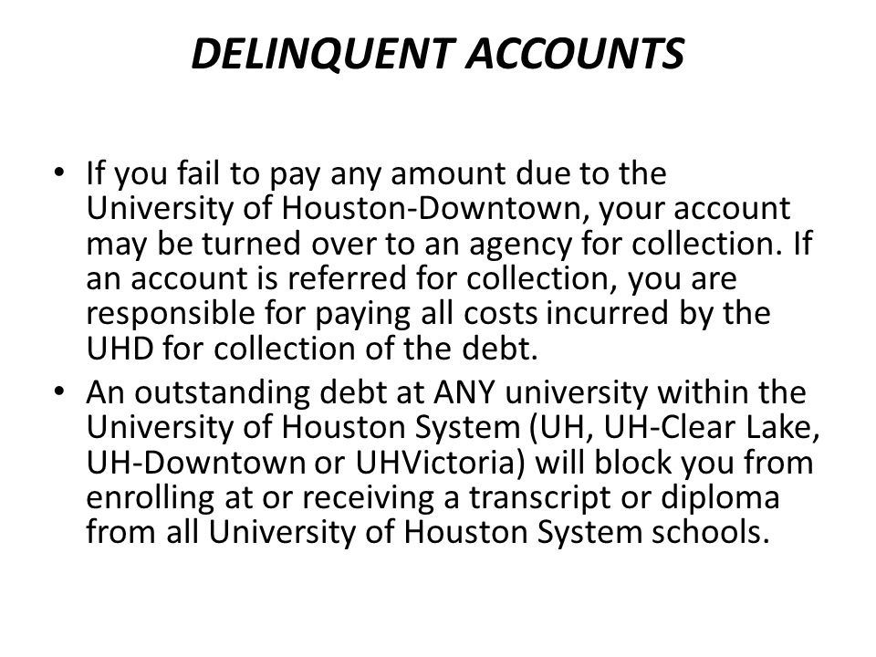 DELINQUENT ACCOUNTS If you fail to pay any amount due to the University of Houston-Downtown, your account may be turned over to an agency for collecti
