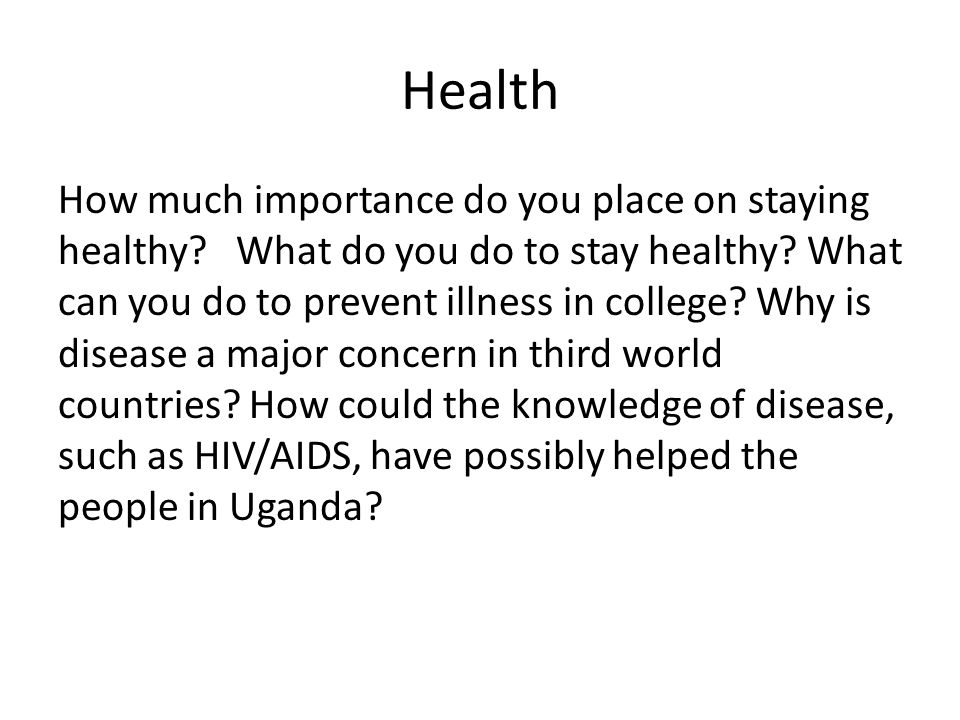 Health How much importance do you place on staying healthy? What do you do to stay healthy? What can you do to prevent illness in college? Why is dise