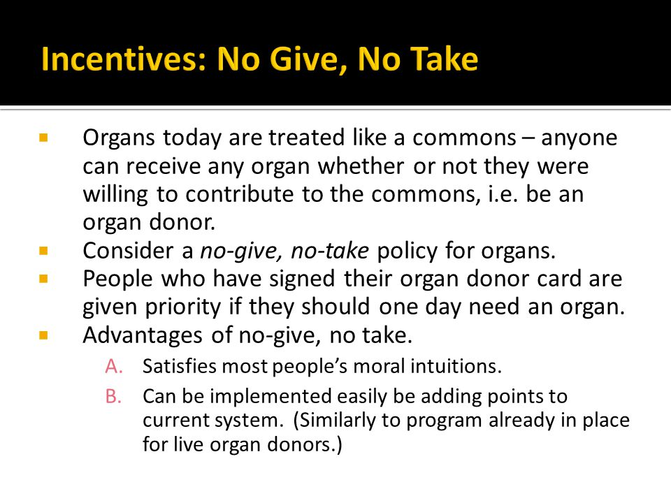 Organs today are treated like a commons – anyone can receive any organ whether or not they were willing to contribute to the commons, i.e. be an organ