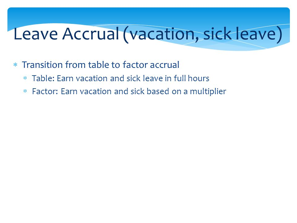 Transition from table to factor accrual Table: Earn vacation and sick leave in full hours Factor: Earn vacation and sick based on a multiplier Leave Accrual (vacation, sick leave)