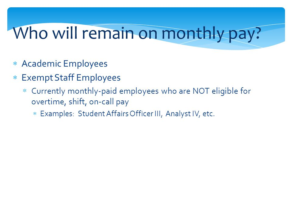 Academic Employees Exempt Staff Employees Currently monthly-paid employees who are NOT eligible for overtime, shift, on-call pay Examples: Student Affairs Officer III, Analyst IV, etc.