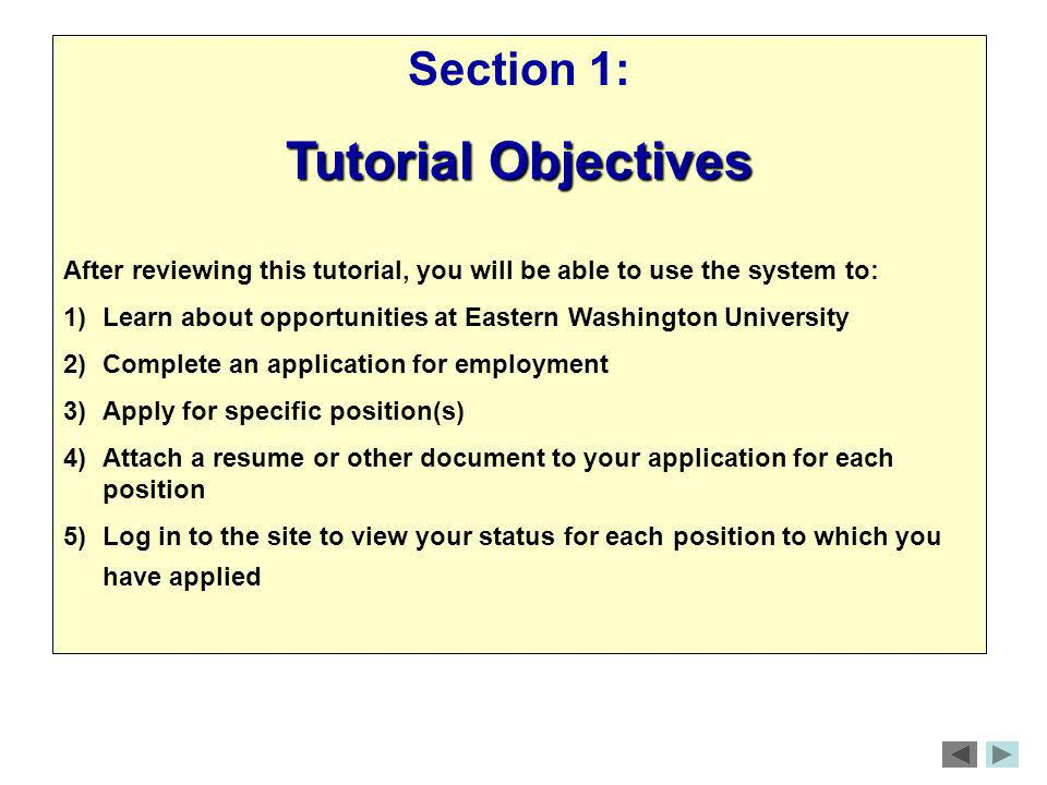 Section 1: Tutorial Objectives After reviewing this tutorial, you will be able to use the system to: 1)Learn about opportunities at Eastern Washington University 2)Complete an application for employment 3)Apply for specific position(s) 4)Attach a resume or other document to your application for each position 5)Log in to the site to view your status for each position to which you have applied