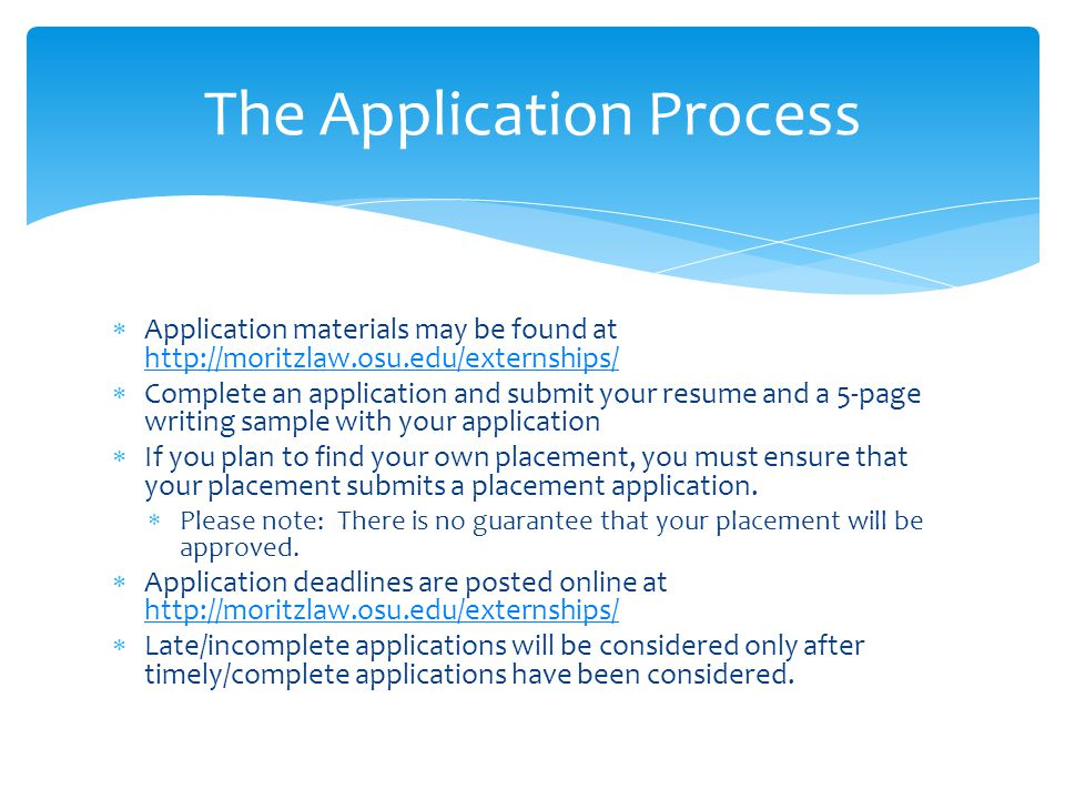 Application materials may be found at http://moritzlaw.osu.edu/externships/ http://moritzlaw.osu.edu/externships/ Complete an application and submit your resume and a 5-page writing sample with your application If you plan to find your own placement, you must ensure that your placement submits a placement application.