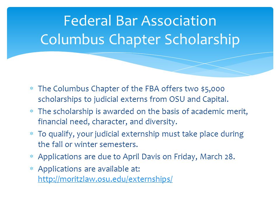 The Columbus Chapter of the FBA offers two $5,000 scholarships to judicial externs from OSU and Capital.