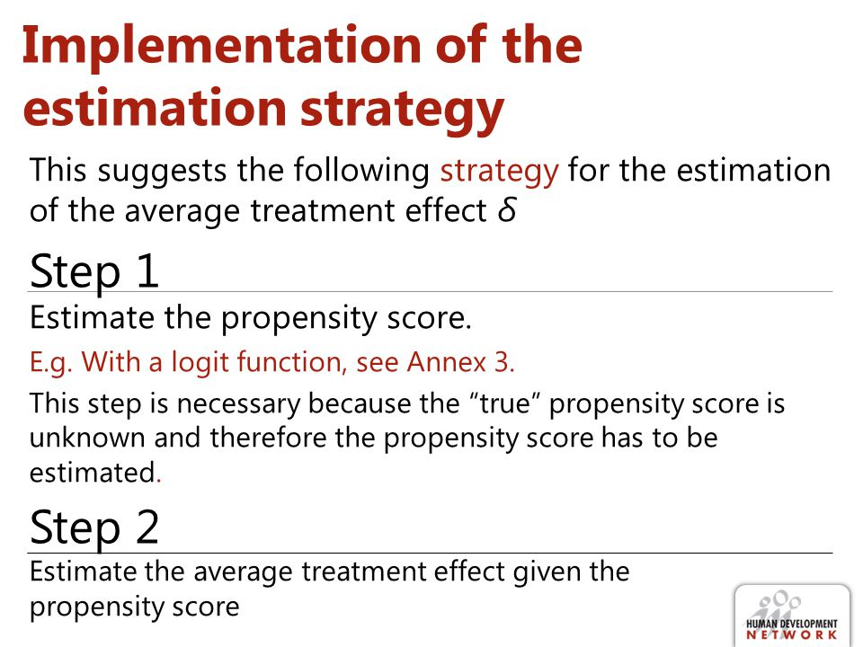 Implementation of the estimation strategy Estimate the propensity score. E.g. With a logit function, see Annex 3. This step is necessary because the t