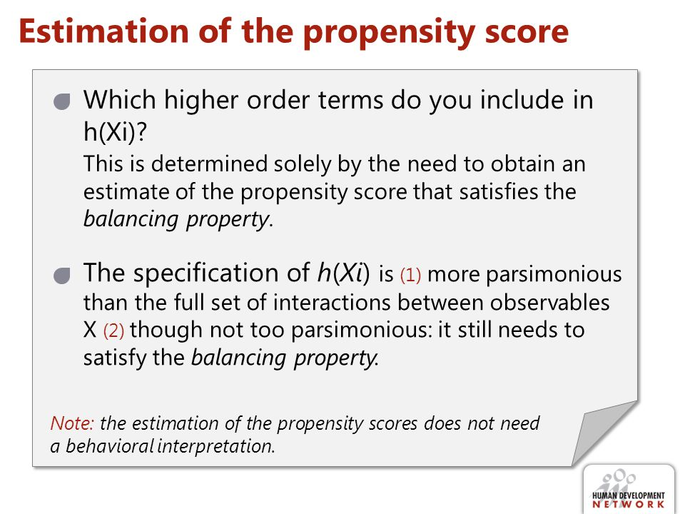 Estimation of the propensity score Which higher order terms do you include in h(Xi)? This is determined solely by the need to obtain an estimate of th