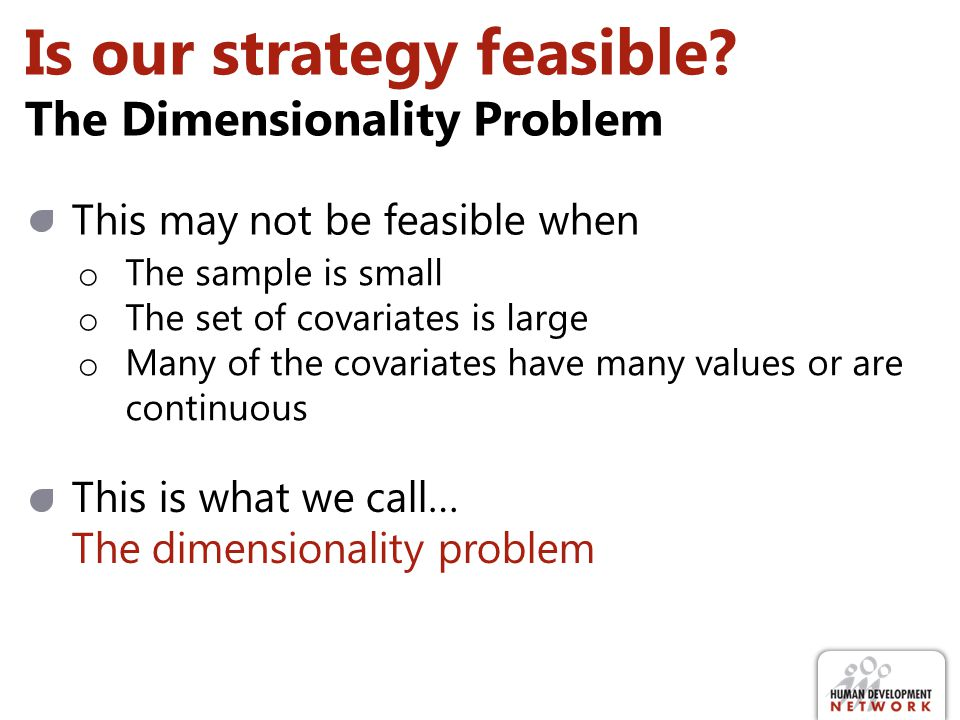 Is our strategy feasible? The Dimensionality Problem This may not be feasible when o The sample is small o The set of covariates is large o Many of th